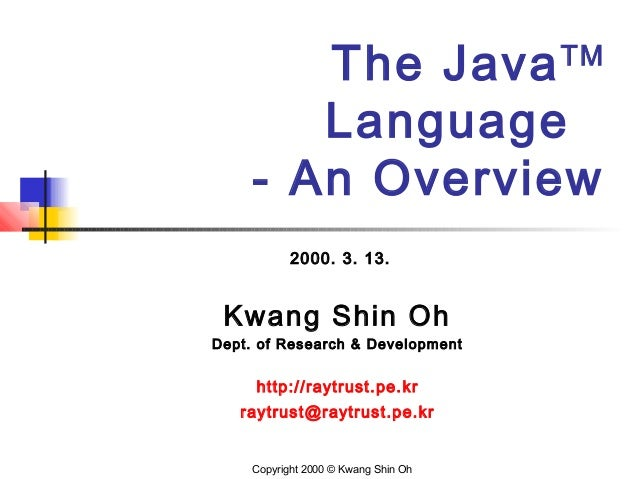 The JavaTM Language - An Overview 2000. 3. 13. Kwang Shin Oh Dept. of Research & Development http://raytrust.pe.kr raytrus...