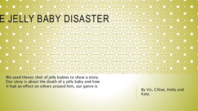 E JELLY BABY DISASTER By Vic, Chloe, Holly and Katy. We used theses shot of jelly babies to show a story. Our story is abo...
