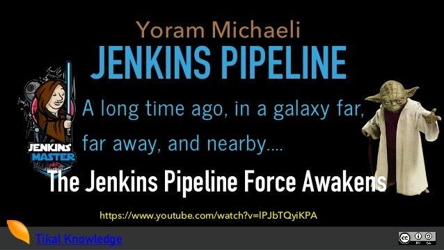 Tikal Knowledge JENKINS PIPELINE The Jenkins Pipeline Force Awakens Yoram Michaeli https://www.youtube.com/watch?v=lPJbTQy...
