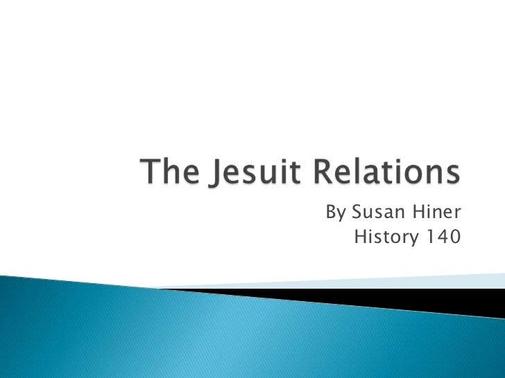 The Jesuit Relations<br />By Susan Hiner<br />History 140 <br />