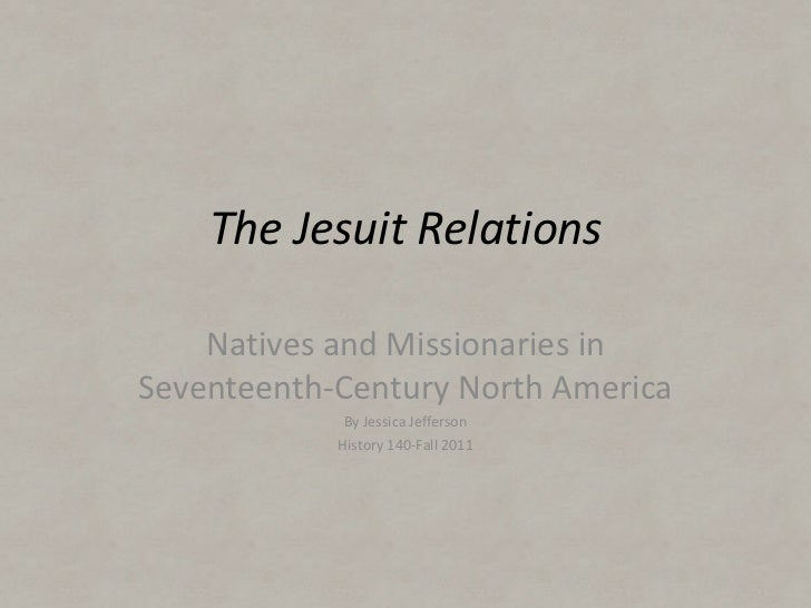 The Jesuit Relations    Natives and Missionaries inSeventeenth-Century North America             By Jessica Jefferson     ...