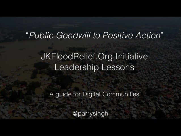 """""""Public Goodwill to Positive Action""""  !  JKFloodRelief.Org Initiative  Leadership Lessons  A guide for Digital Communities..."""