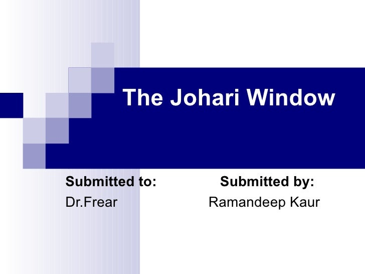 The Johari Window Submitted to:  Submitted by: Dr.Frear  Ramandeep Kaur