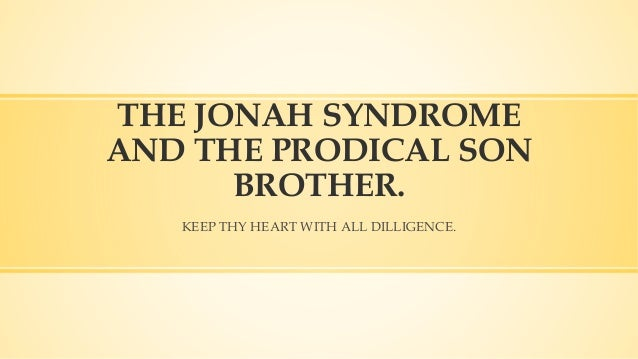 KEEP THY HEART WITH ALL DILLIGENCE. THE JONAH SYNDROME AND THE PRODICAL SON BROTHER.
