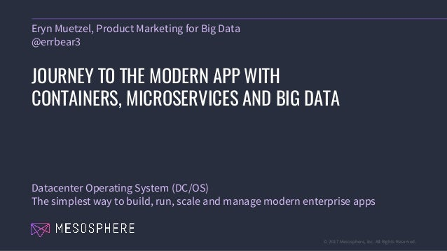 © 2017 Mesosphere, Inc. All Rights Reserved. Eryn Muetzel, Product Marketing for Big Data @errbear3 JOURNEY TO THE MODERN ...