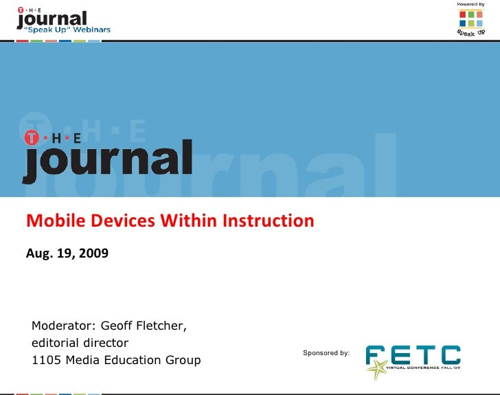 Mobile Devices Within Instruction Aug. 19, 2009 Moderator: Geoff Fletcher,  editorial director 1105 Media Education Group