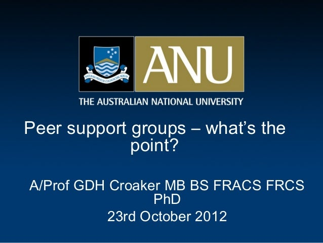 Peer support groups – what's the             point?A/Prof GDH Croaker MB BS FRACS FRCS                 PhD          23rd O...