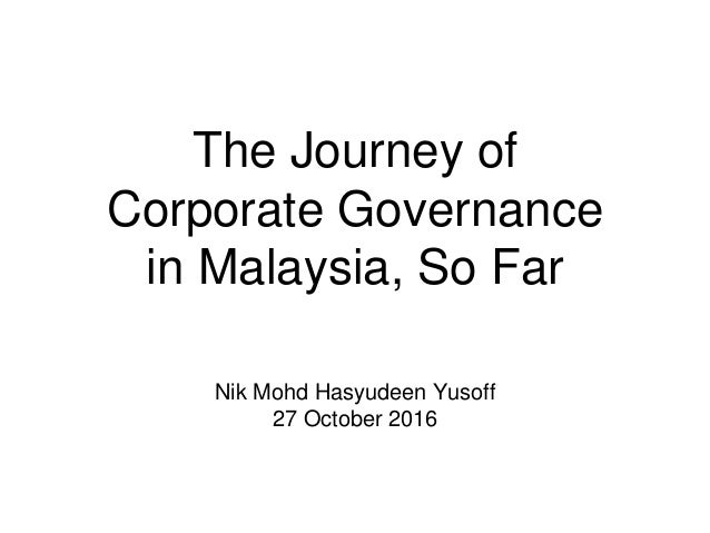 The Journey of Corporate Governance in Malaysia, So Far Nik Mohd Hasyudeen Yusoff 27 October 2016