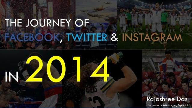 THE JOURNEY OF FACEBOOK, TWITTER & INSTAGRAM IN 2014 Rajashree Das Community Manager, Sprinklr