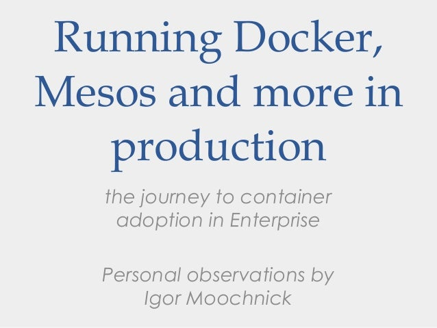 the journey to container adoption in Enterprise Personal observations by Igor Moochnick Running Docker, Mesos and more in ...