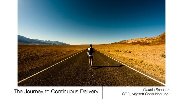The Journey to Continuous Delivery Claudio Sanchez CEO, Megsoft Consulting, Inc.