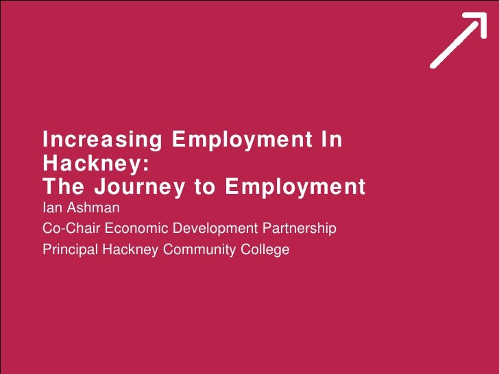 Increasing Employment In Hackney: The Journey to Employment  Ian Ashman Co-Chair Economic Development Partnership Principa...