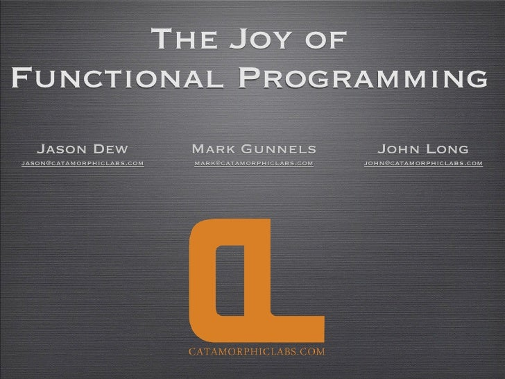 The Joy of Functional Programming    Jason Dew                Mark Gunnels                 John Long jason@catamorphiclabs...