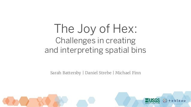 The Joy of Hex: Challenges in creating and interpreting spatial bins Sarah Battersby | Daniel Strebe | Michael Finn
