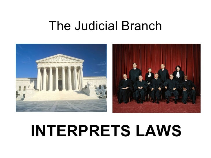 The Judicial Branch INTERPRETS LAWS