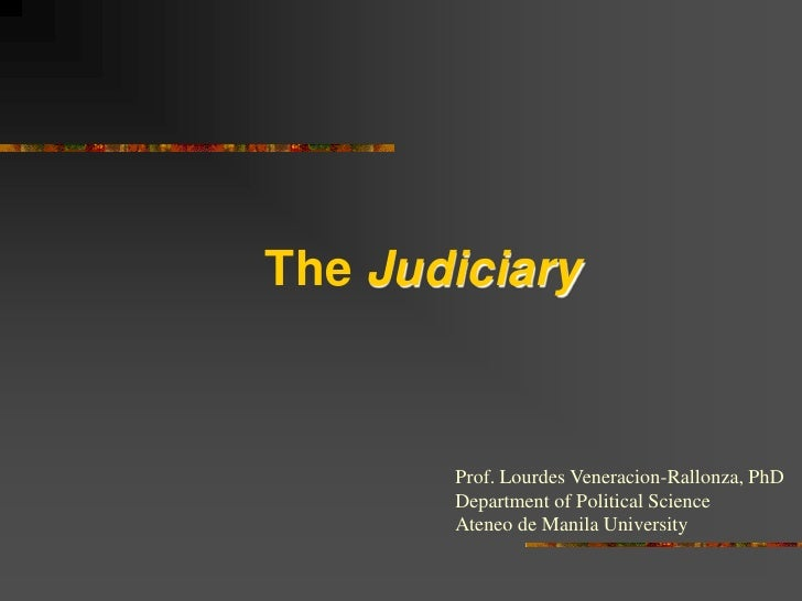 The Judiciary           Prof. Lourdes Veneracion-Rallonza, PhD        Department of Political Science        Ateneo de Man...