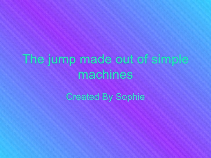 The jump made out of simple machines Created By Sophie