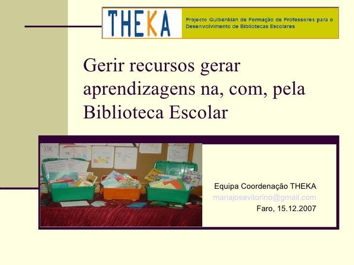 Gerir recursos geraraprendizagens na, com, pelaBiblioteca Escolar               Equipa Coordenação THEKA               mar...