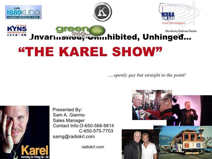 """Unvarnished, Uninhibited, Unhinged…  """"THE KAREL SHOW""""  Presented By:  Sam A. Giarmo Sales Manager Contact Info:O-650-568-9..."""