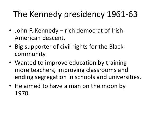 The Kennedy presidency 1961-63  • John F. Kennedy – rich democrat of Irish-  American descent.  • Big supporter of civil r...