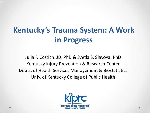 Kentucky's Trauma System: A Work in Progress Julia F. Costich, JD, PhD & Svetla S. Slavova, PhD Kentucky Injury Prevention...