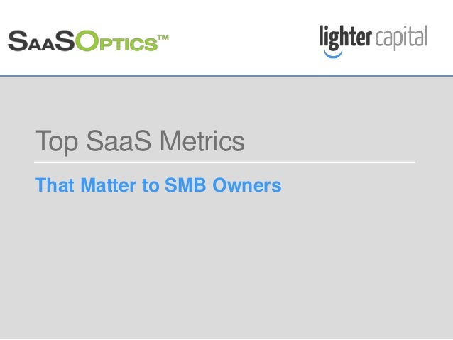 LIGHTER CAPITAL WEBINAR © COPYRIGHT 2015 Top SaaS Metrics That Matter to SMB Owners