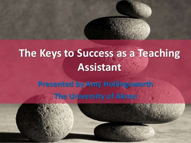The Keys to Success as a Teaching  Assistant  Presented by Amy Hollingsworth  The University of Akron
