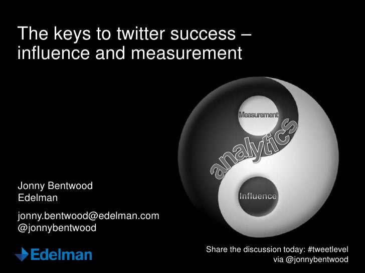 The keys to twitter success –influence and measurementJonny BentwoodEdelmanjonny.bentwood@edelman.com@jonnybentwood       ...