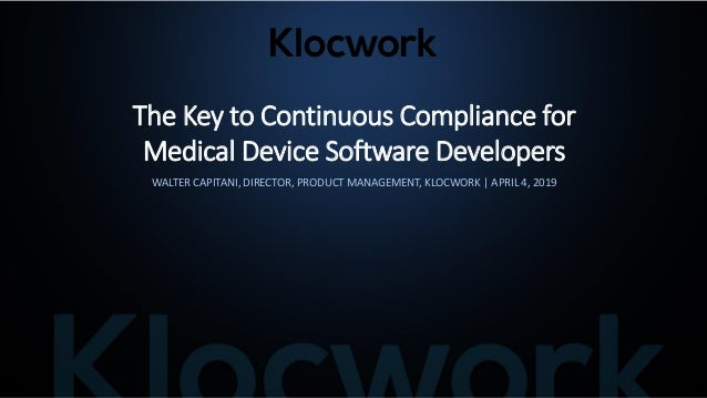 The Key to Continuous Compliance for Medical Device Software Developers WALTER CAPITANI, DIRECTOR, PRODUCT MANAGEMENT, KLO...