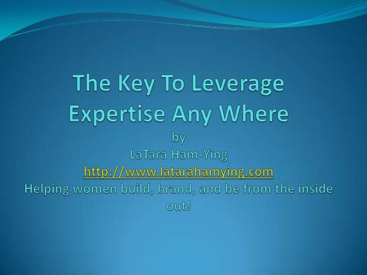 The Key To Leverage Expertise Any WherebyLaTara Ham-Yinghttp://www.latarahamying.comHelping women build, brand, and be fro...