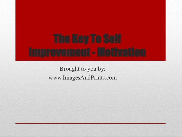 The Key To SelfImprovement - Motivation       Brought to you by:    www.ImagesAndPrints.com