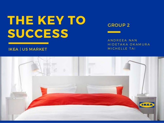 ANDREEA NAN HIDETAKA OKAMURA MICHELLE TAI THE KEY TO SUCCESS IKEA | US MARKET GROUP 2