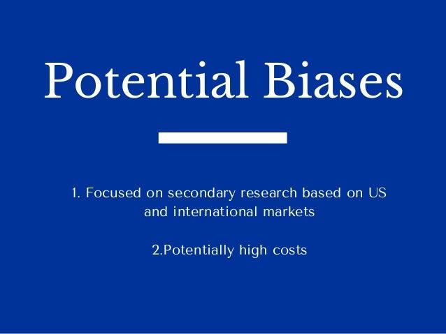 Potential Biases 1.FocusedonsecondaryresearchbasedonUS andinternationalmarkets 2.Potentiallyhighcosts