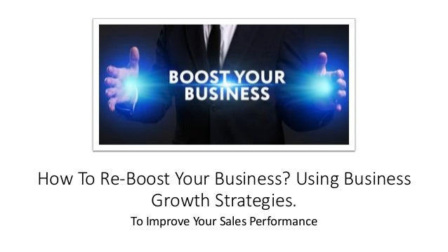 How To Re-Boost Your Business? Using Business Growth Strategies. To Improve Your Sales Performance