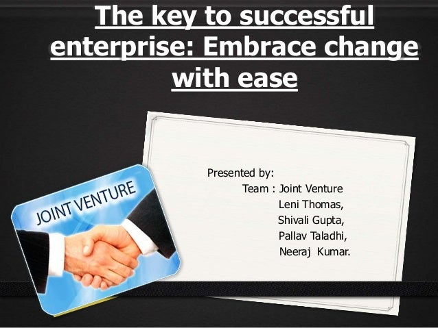 The key to successful enterprise: Embrace change with ease Presented by: Team : Joint Venture Leni Thomas, Shivali Gupta, ...