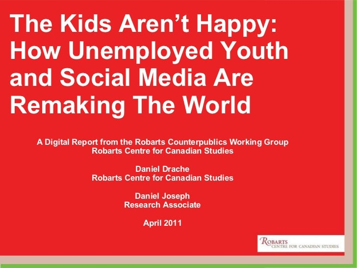 The Kids Aren't Happy: How Unemployed Youth and Social Media Are Remaking The World A Digital Report from the Robarts Coun...