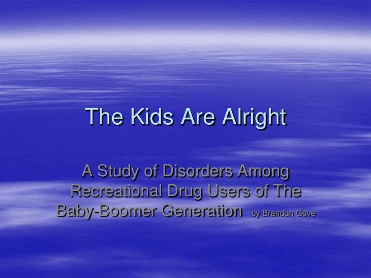 The Kids Are Alright     A Study of Disorders Among  Recreational Drug Users of The Baby-Boomer Generation by Brandon Gove