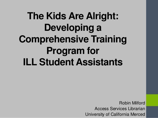 The Kids Are Alright: Developing a Comprehensive Training Program for ILL Student Assistants Robin Milford Access Services...