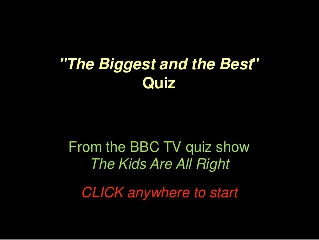 """The Biggest and the Best"" Quiz  From the BBC TV quiz show The Kids Are All Right CLICK anywhere to start"
