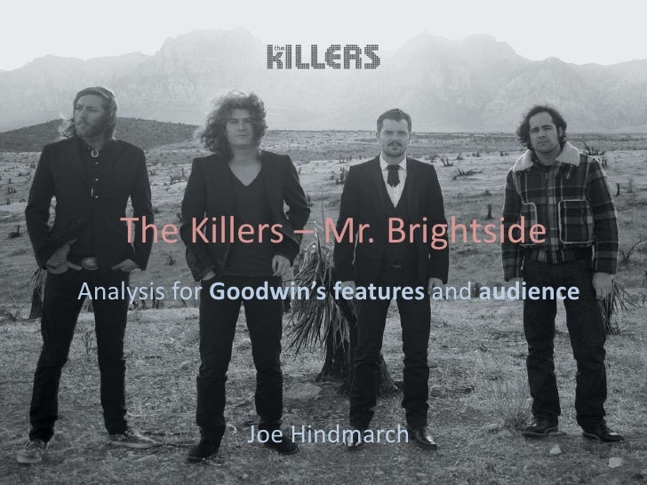 The Killers – Mr. BrightsideAnalysis for Goodwin's features and audience              Joe Hindmarch