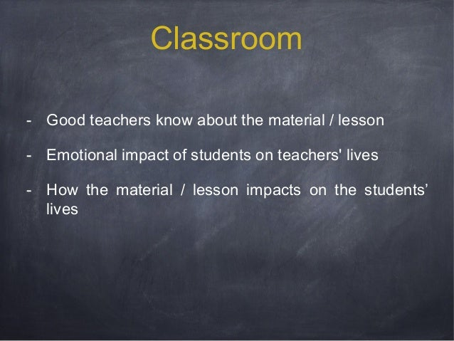 Classroom - Good teachers know about the material / lesson - Emotional impact of students on teachers' lives - How the mat...