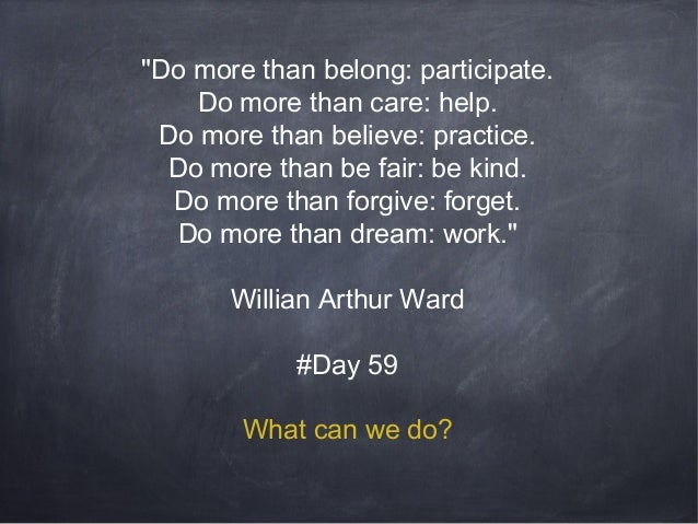 """""""Do more than belong: participate. Do more than care: help. Do more than believe: practice. Do more than be fair: be kind...."""