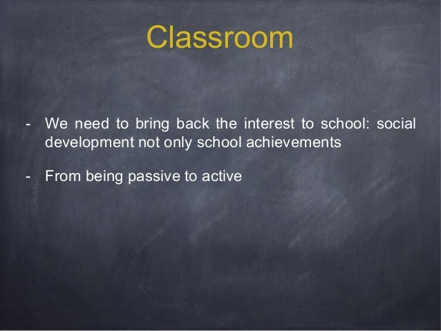Classroom - We need to bring back the interest to school: social development not only school achievements - From being pas...