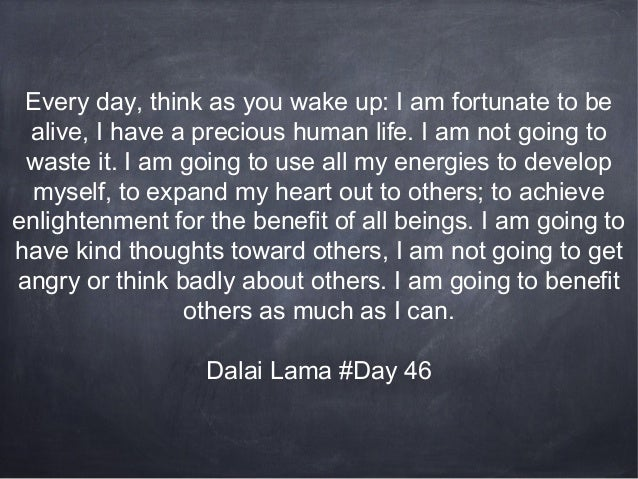 Every day, think as you wake up: I am fortunate to be alive, I have a precious human life. I am not going to waste it. I a...