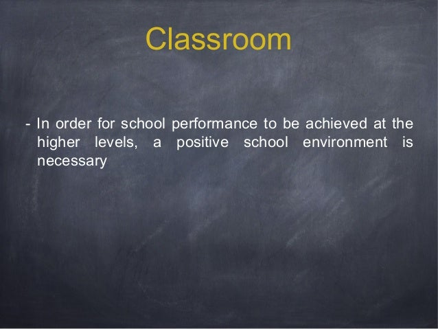Classroom - In order for school performance to be achieved at the higher levels, a positive school environment is necessar...