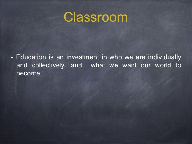 Classroom - Education is an investment in who we are individually and collectively, and what we want our world to become
