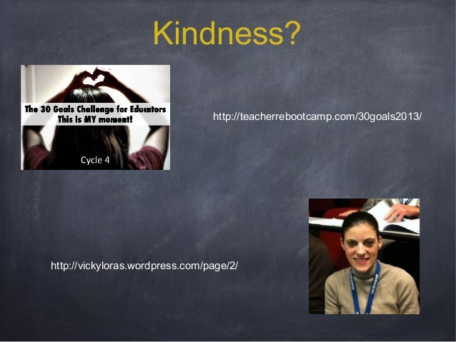 Kindness? http://teacherrebootcamp.com/30goals2013/  http://vickyloras.wordpress.com/page/2/