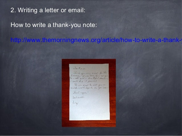 2. Writing a letter or email: How to write a thank-you note:  http://www.themorningnews.org/article/how-to-write-a-thank-y