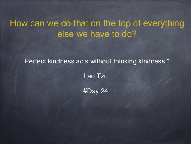 """How can we do that on the top of everything else we have to do? """"Perfect kindness acts without thinking kindness."""" Lao Tzu..."""