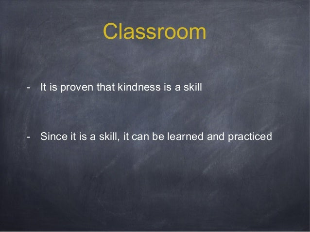 Classroom - It is proven that kindness is a skill  - Since it is a skill, it can be learned and practiced